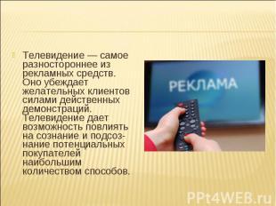 Телевидение — самое разностороннее из рекламных средств. Оно убеждает желательны