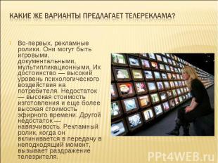 Какие же варианты предлагает телереклама?Во-первых, рекламные ролики. Они могут