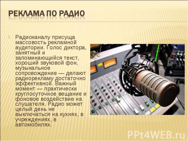 Реклама по радиоРадиоканалу присуща массовость рекламной аудитории. Голос диктора, занятный и запоминающийся текст, хороший звуковой фон, музыкальное сопровождение — делают радиорекламу достаточно эффективной. Важный момент — практически круглосуточ…