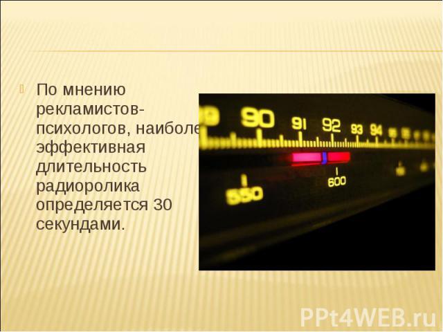 По мнению рекламистов-психологов, наиболее эффективная длительность радиоролика определяется 30 секундами.