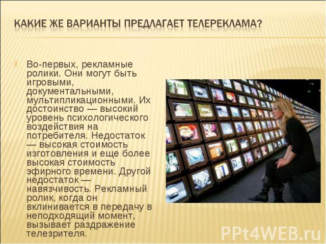 Какие же варианты предлагает телереклама?Во-первых, рекламные ролики. Они могут быть игровыми, документальными, мультипликационными. Их достоинство — высокий уровень психологического воздействия на потребителя. Недостаток — высокая стоимость изготов…