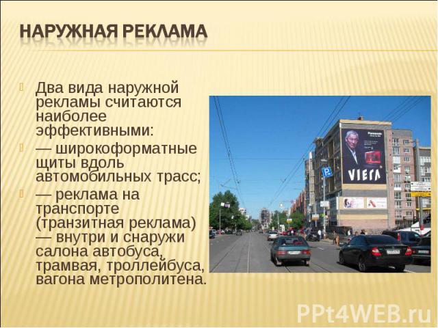 Наружная рекламаДва вида наружной рекламы считаются наиболее эффективными:— широкоформатные щиты вдоль автомобильных трасс;— реклама на транспорте (транзитная реклама) — внутри и снаружи салона автобуса, трамвая, троллейбуса, вагона метрополитена.