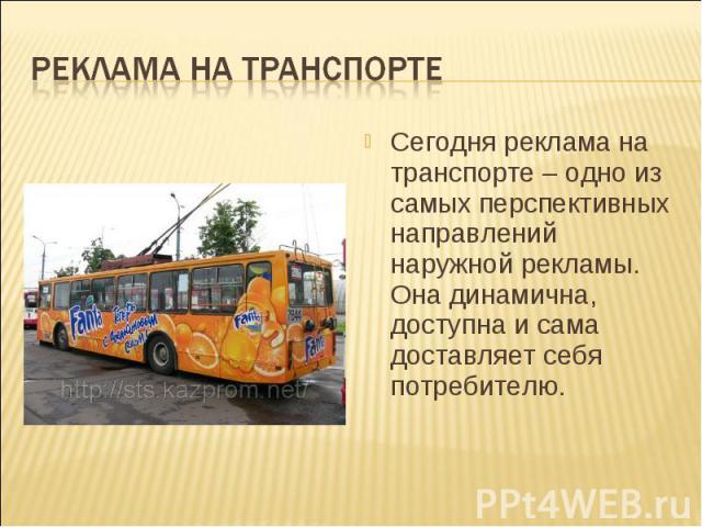 Реклама на транспортеСегодня реклама на транспорте – одно из самых перспективных направлений наружной рекламы. Она динамична, доступна и сама доставляет себя потребителю.