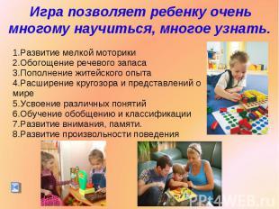Игра позволяет ребенку очень многому научиться, многое узнать.Развитие мелкой мо