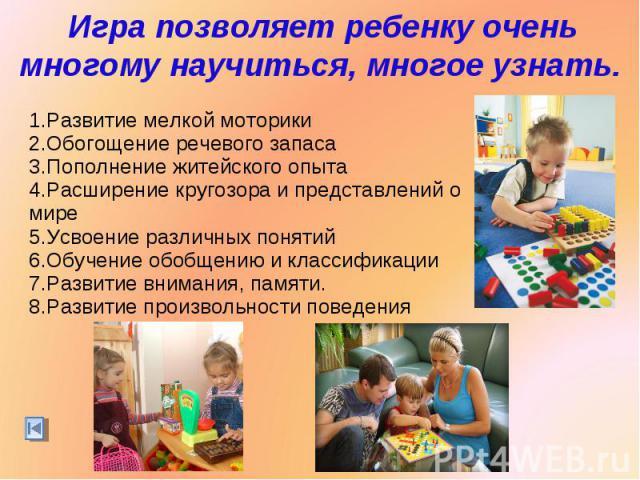 Игра позволяет ребенку очень многому научиться, многое узнать.Развитие мелкой моторикиОбогощение речевого запасаПополнение житейского опытаРасширение кругозора и представлений о миреУсвоение различных понятийОбучение обобщению и классификацииРазвити…