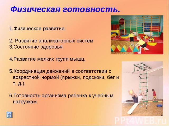 Физическая готовность. Физическое развитие. Развитие анализаторных систем Состояние здоровья.Развитие мелких групп мышц. Координация движений в соответствии с возрастной нормой (прыжки, подскоки, бег и т. д.).Готовность организма ребенка к учебным н…