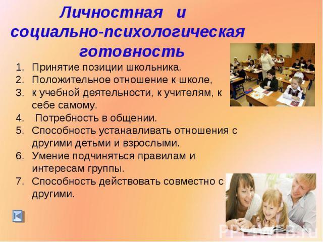 Личностная и социально-психологическая готовностьПринятие позиции школьника. Положительное отношение к школе,к учебной деятельности, к учителям, к себе самому. Потребность в общении.Способность устанавливать отношения с другими детьми и взрослыми. У…