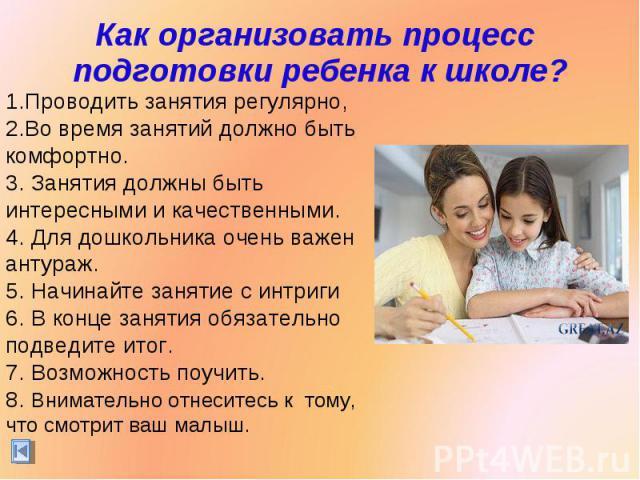 Как организовать процесс подготовки ребенка к школе? Проводить занятия регулярно,Во время занятий должно быть комфортно. Занятия должны быть интересными и качественными. Для дошкольника очень важен антураж. Начинайте занятие с интриги В конце заняти…