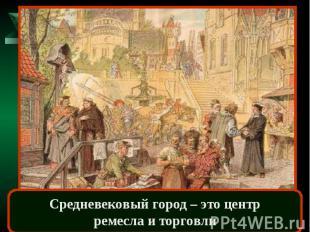 Средневековый город – это центрремесла и торговли