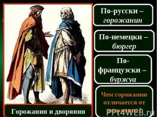 По-русски – горожанинПо-немецки – бюргерПо-французски – буржуаЧем горожанин отли