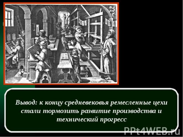 Вывод: к концу средневековья ремесленные цехи стали тормозить развитие производства и технический прогресс