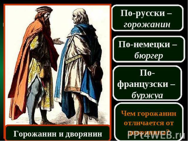 По-русски – горожанинПо-немецки – бюргерПо-французски – буржуаЧем горожанин отличается от дворянина?Горожанин и дворянин