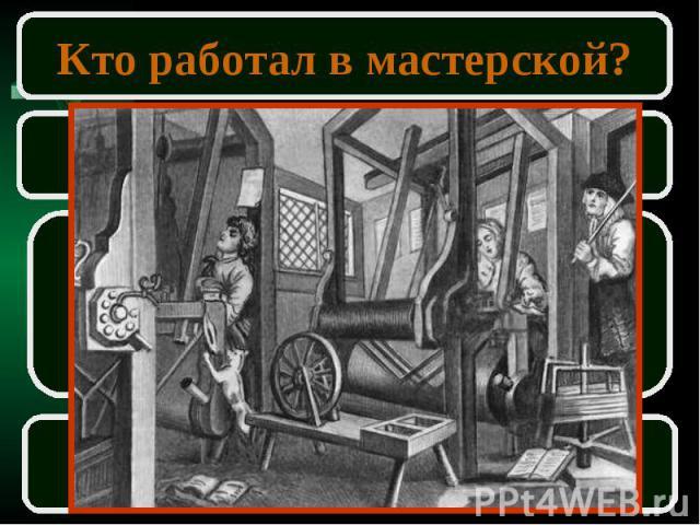 Кто работал в мастерской?ПодмастерьеПомогал мастеру в работеПолучал зарплатуМог сам стать мастером