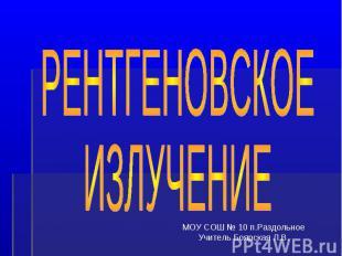 Рентгеновское излучение МОУ СОШ № 10 п. Раздольное Учитель Боярская Л.В.