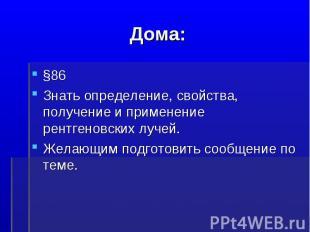 Дома:§86Знать определение, свойства, получение и применение рентгеновских лучей.