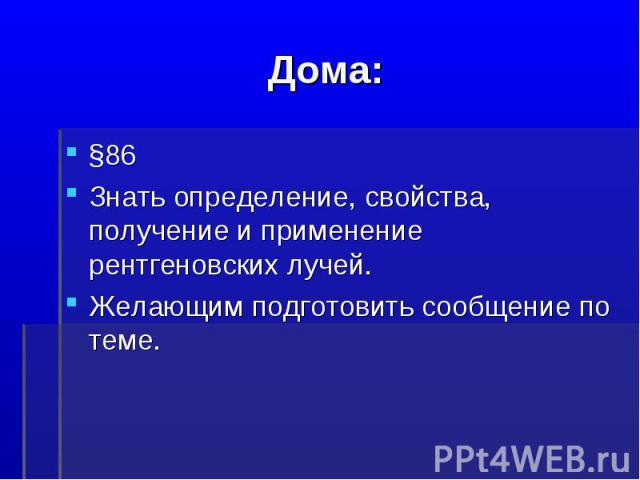 Дома:§86Знать определение, свойства, получение и применение рентгеновских лучей.Желающим подготовить сообщение по теме.