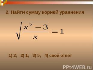 2. Найти сумму корней уравнения1) 2; 2) 1; 3) 5; 4) свой ответ
