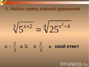 5. Найти сумму корней уравнения
