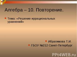 Алгебра – 10. Повторение. Тема: «Решение иррациональных уравнений»Ибрагимова Т.И