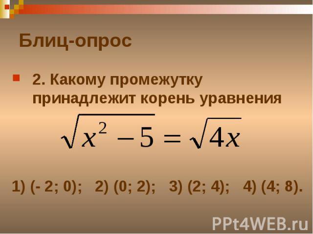 Блиц-опрос2. Какому промежутку принадлежит корень уравнения 1) (- 2; 0); 2) (0; 2); 3) (2; 4); 4) (4; 8).