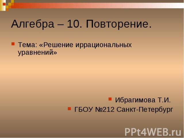 Алгебра – 10. Повторение. Тема: «Решение иррациональных уравнений»Ибрагимова Т.И. ГБОУ №212 Санкт-Петербург