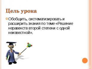 Цель урокаОбобщить, систематизировать и расширить знания по теме «Решение нераве