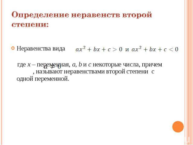 Определение неравенств второй степени:Неравенства вида где х – переменная, a, b и с некоторые числа, причем , называют неравенствами второй степени с одной переменной.
