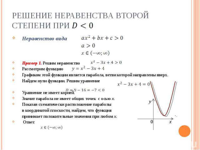 Решение неравенства второй степени при Неравенство видаПример 1. Решим неравенствоРассмотрим функцию Графиком этой функции является парабола, ветви которой направлены вверх.Найдем нули функции. Решим уравнениеУравнение не имеет корней.Значит парабол…