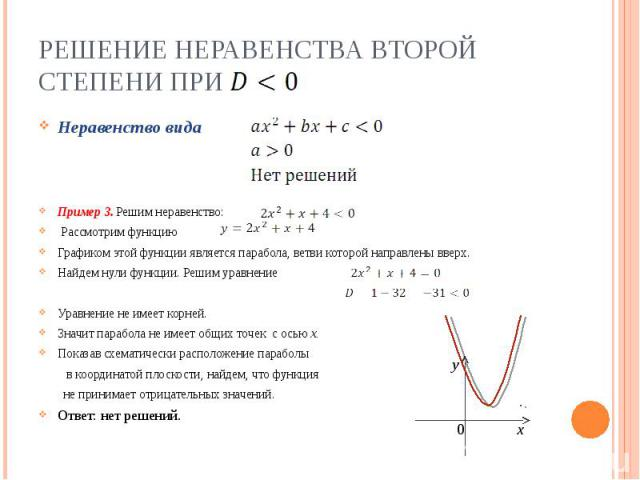 Решение неравенства второй степени при Неравенство видаПример 3. Решим неравенство: Рассмотрим функцию Графиком этой функции является парабола, ветви которой направлены вверх.Найдем нули функции. Решим уравнениеУравнение не имеет корней.Значит параб…