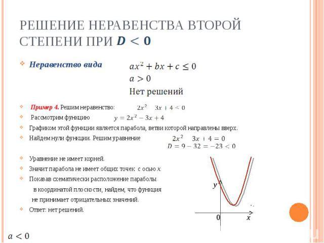 Решение неравенства второй степени при Неравенство вида Пример 4. Решим неравенство: Рассмотрим функцию Графиком этой функции является парабола, ветви которой направлены вверх.Найдем нули функции. Решим уравнениеУравнение не имеет корней.Значит пара…