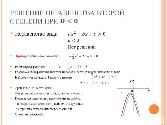 Решение неравенства второй степени при Неравенство вида Пример 5. Решим неравенство: Рассмотрим функцию Графиком этой функции является парабола, ветви которой направлены вниз.Найдем нули функции. Решим уравнениеУравнение не имеет корней.Значит параб…
