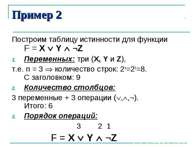 Пример 2Построим таблицу истинности для функции F = X Y ¬ZПеременных: три (X, Y и Z), т.е. n = 3 количество строк: 2n=23=8. С заголовком: 9Количество столбцов: 3 переменные + 3 операции (,,¬). Итого: 6Порядок операций: 3 2 1 F = X Y ¬Z