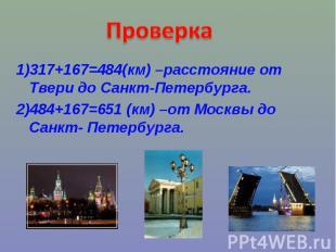 Проверка1)317+167=484(км) –расстояние от Твери до Санкт-Петербурга.2)484+167=651