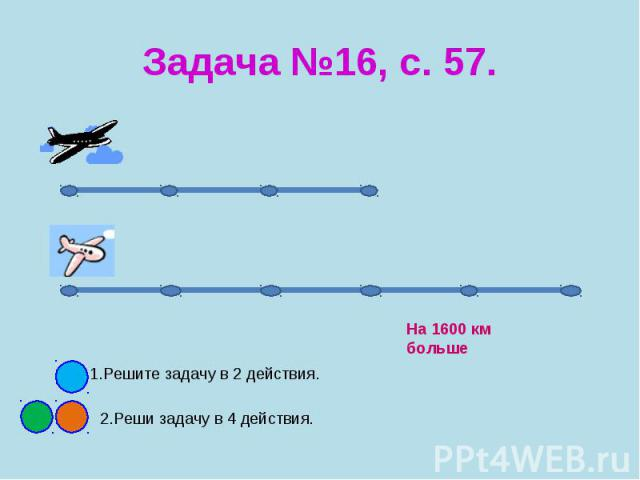 Задача №16, с. 57. 1.Решите задачу в 2 действия. 2.Реши задачу в 4 действия.