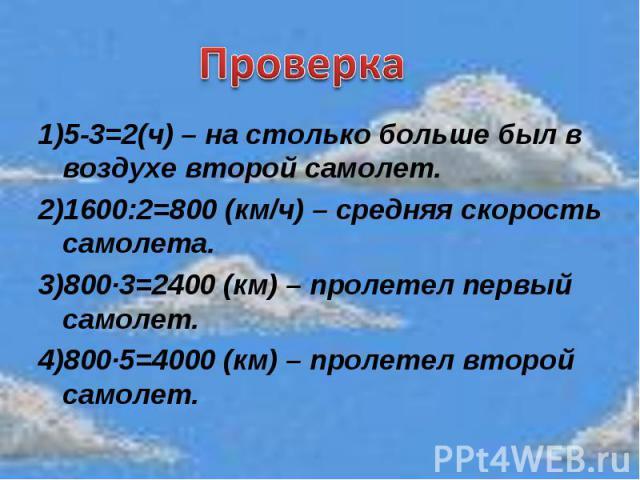 Проверка1)5-3=2(ч) – на столько больше был в воздухе второй самолет.2)1600:2=800 (км/ч) – средняя скорость самолета.3)800·3=2400 (км) – пролетел первый самолет.4)800·5=4000 (км) – пролетел второй самолет.