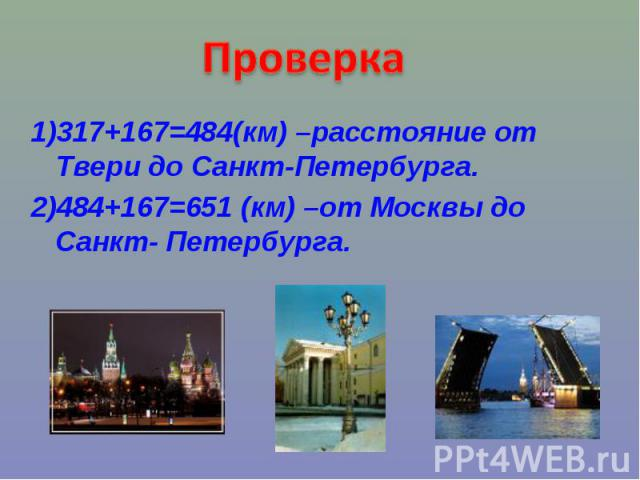 Проверка1)317+167=484(км) –расстояние от Твери до Санкт-Петербурга.2)484+167=651 (км) –от Москвы до Санкт- Петербурга.