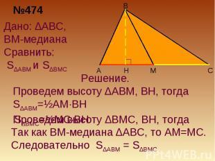 №474Дано: ∆ABC, BM-медиана Сравнить: S∆ABM и S∆BMCРешение. Проведем высоту ∆ABM,