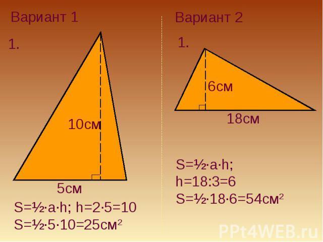 Вариант 1S=½·a·h; h=2·5=10S=½·5·10=25см2Вариант 2S=½·a·h; h=18:3=6S=½·18·6=54см2