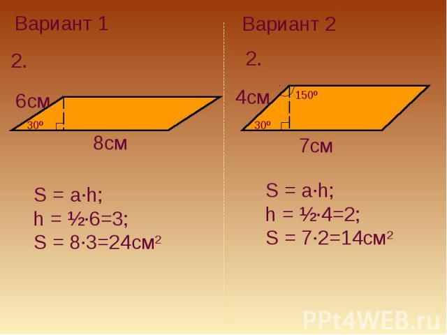 Вариант 1S = a·h; h = ½·6=3; S = 8·3=24см2Вариант 2S = a·h; h = ½·4=2; S = 7·2=14см2