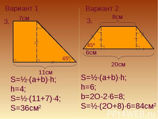 Вариант 1S=½·(a+b)·h;h=4; S=½·(11+7)·4; S=36см2Вариант 2S=½·(a+b)·h; h=6; b=2O-2·6=8; S=½·(2O+8)·6=84см2