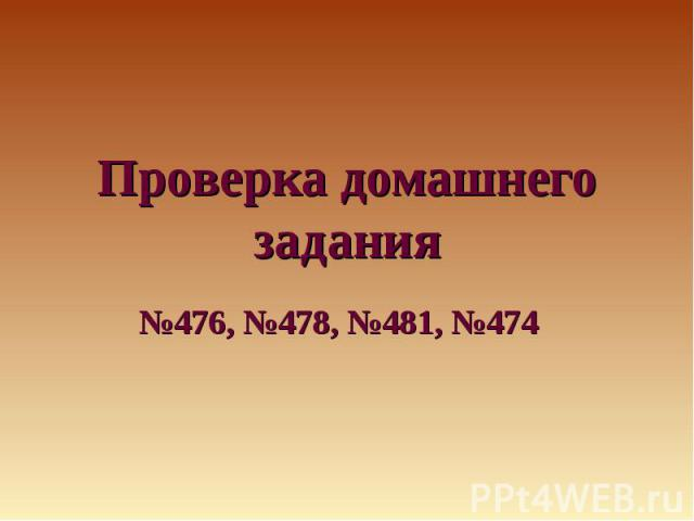 Проверка домашнего задания№476, №478, №481, №474