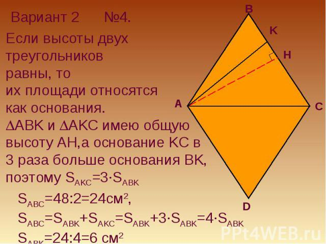 Вариант 2Если высоты двух треугольников равны, то их площади относятся как основания.ABK и AKC имею общую высоту AH,а основание KC в 3 раза больше основания BK, поэтому SAKC=3·SABK