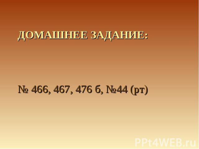 Домашнее задание:№ 466, 467, 476 б, №44 (рт)