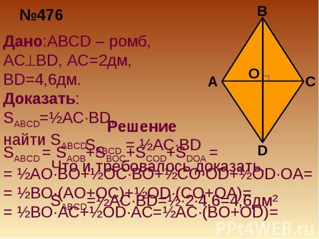 Дано:ABCD – ромб, ACBD, AC=2дм, BD=4,6дм. Доказать: SABCD=½AC·BD, найти SABCDЧто и требовалось доказать. SABCD = SAOB+SBOC+SCOD+SDOA == ½AO·BO+½OC·BO+½CO·OD+½OD·OA= = ½BO·(AO+OC)+½OD·(CO+OA)== ½BO·AC+½OD·AC=½AC·(BO+OD)=