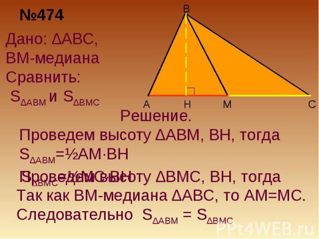 №474Дано: ∆ABC, BM-медиана Сравнить: S∆ABM и S∆BMCРешение. Проведем высоту ∆ABM, BH, тогда S∆ABM=½AM·BHТак как BM-медиана ∆ABC, то AM=MC.Следовательно S∆ABM = S∆BMC