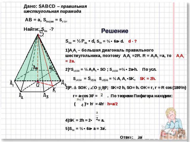 Дано: SABCD – правильная шестиугольная пирамида AB = a, Sбок.грани = SA1 S A4 Найти: Sбок. -?Sбок = ½ Pосн. • d, Sбок = ½ • 6а• d. d - ?А1А4 – большая диагональ правильного шестиугольника, поэтому А1А4 =2R. R = А1А2 =a, то А1А4 = 2а.*SA1SA4 = ½ А1А4…