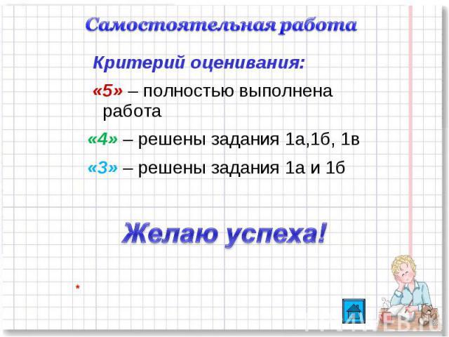 Самостоятельная работа Критерий оценивания: «5» – полностью выполнена работа«4» – решены задания 1а,1б, 1в«3» – решены задания 1а и 1бЖелаю успеха!