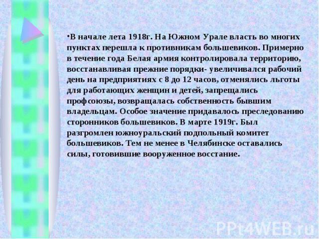 В начале лета 1918г. На Южном Урале власть во многих пунктах перешла к противникам большевиков. Примерно в течение года Белая армия контролировала территорию, восстанавливая прежние порядки- увеличивался рабочий день на предприятиях с 8 до 12 часов,…