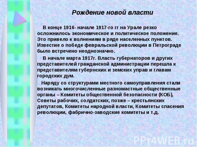 Рождение новой власти В конце 1916- начале 1917-го гг на Урале резко осложнилось экономическое и политическое положение. Это привело к волнениям в ряде населенных пунктов. Известие о победе февральской революции в Петрограде было встречено неоднозна…