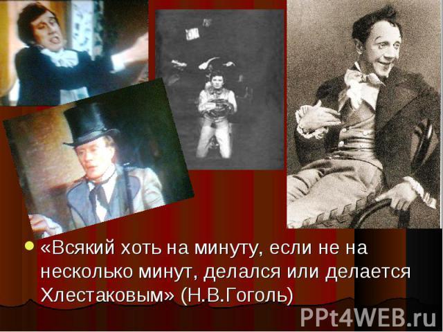 «Всякий хоть на минуту, если не на несколько минут, делался или делается Хлестаковым» (Н.В.Гоголь)